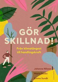 Gör skillnad! : från klimatångest till handlingskraft av Emma Sundh, Maria Soxbo, Johanna Nilsson